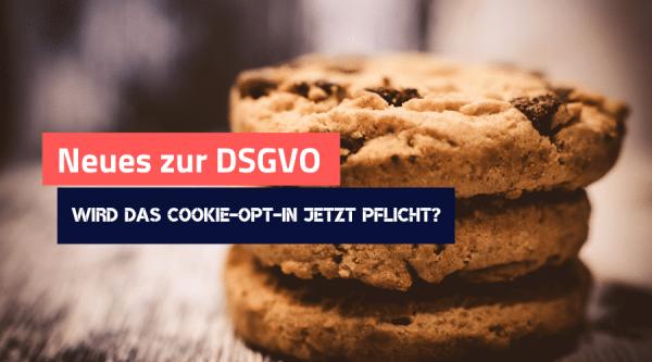 Neues zur DSGVO: Wird das Cookie Opt-In jetzt doch Pflicht?