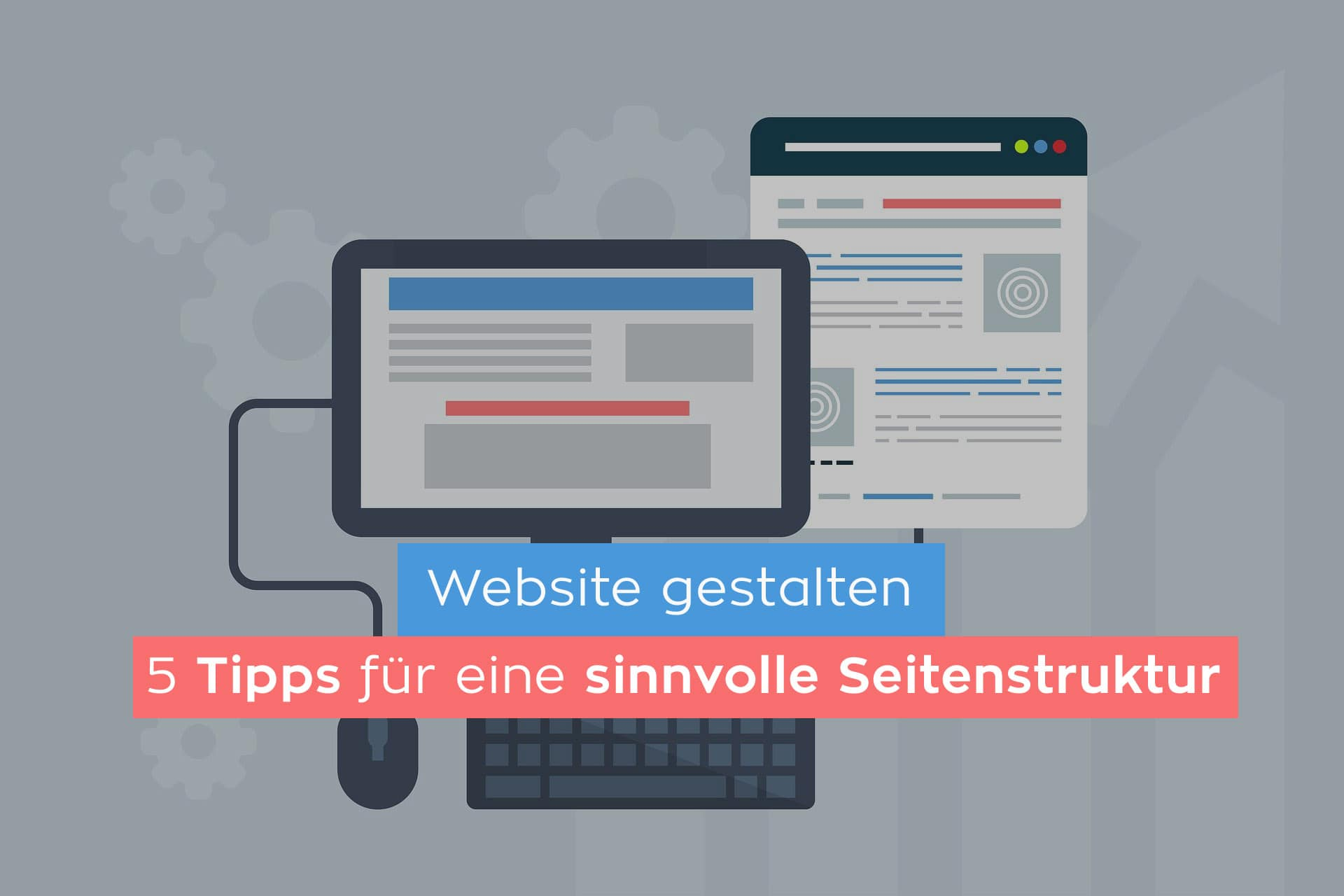 Website gestalten: 5 wertvolle Tipps für eine sinnvolle Seitenstruktur